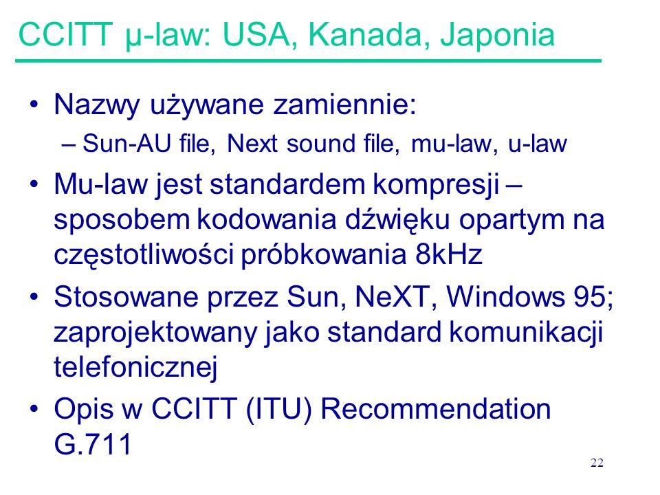 22 CCITT μ-law: USA, Kanada, Japonia Nazwy używane zamiennie: –Sun-AU file, Next sound file, mu-law, u-law Mu-law jest standardem kompresji – sposobem