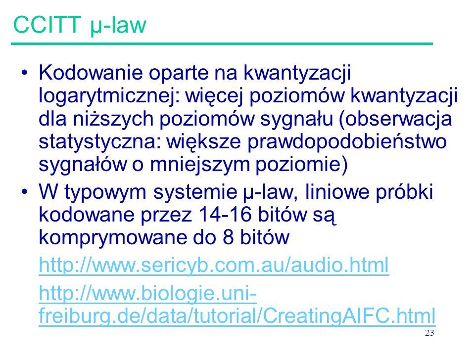 23 CCITT μ-law Kodowanie oparte na kwantyzacji logarytmicznej: więcej poziomów kwantyzacji dla niższych poziomów sygnału (obserwacja statystyczna: wię