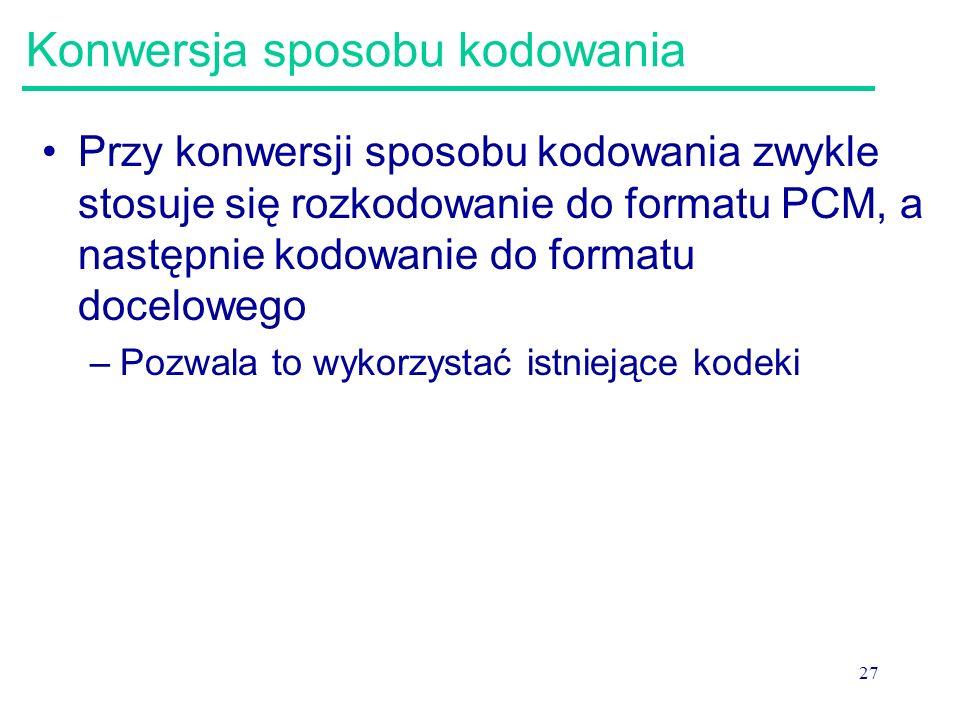 27 Konwersja sposobu kodowania Przy konwersji sposobu kodowania zwykle stosuje się rozkodowanie do formatu PCM, a następnie kodowanie do formatu docel