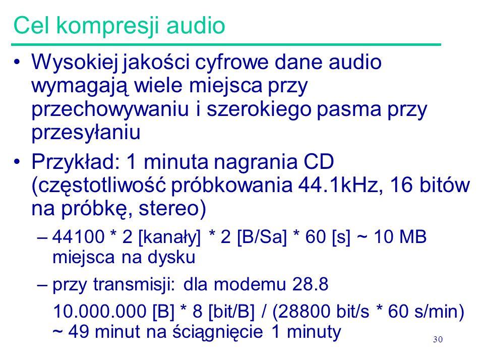 30 Cel kompresji audio Wysokiej jakości cyfrowe dane audio wymagają wiele miejsca przy przechowywaniu i szerokiego pasma przy przesyłaniu Przykład: 1