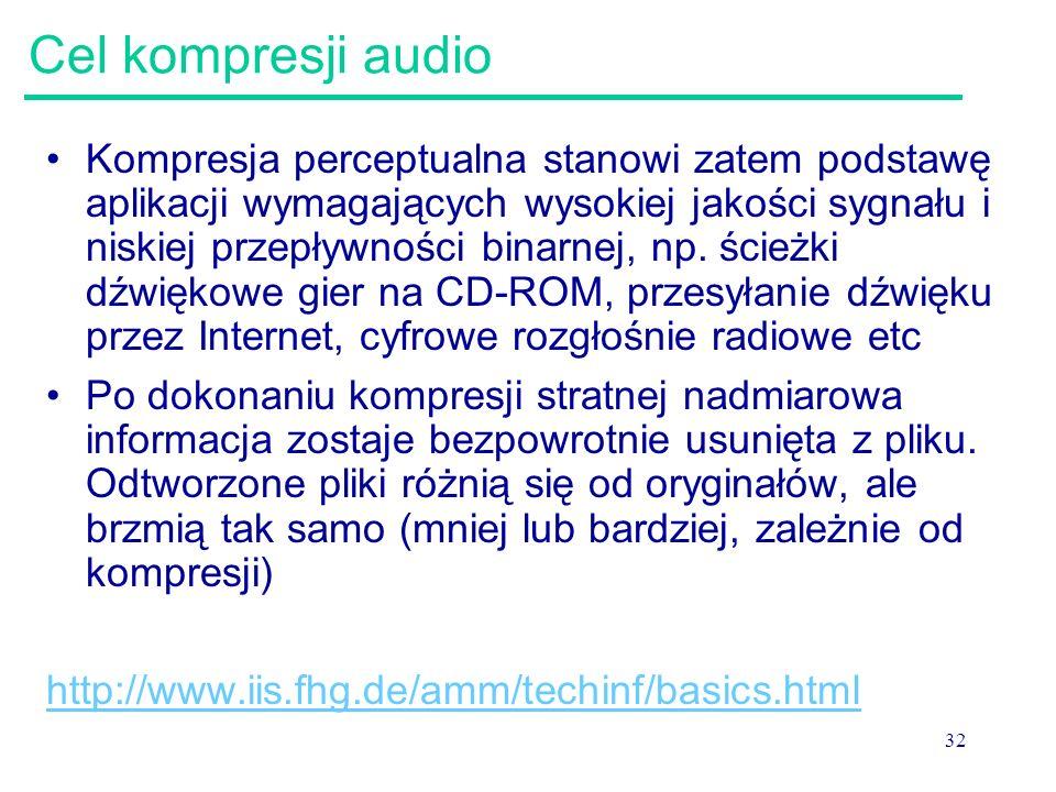 32 Cel kompresji audio Kompresja perceptualna stanowi zatem podstawę aplikacji wymagających wysokiej jakości sygnału i niskiej przepływności binarnej,