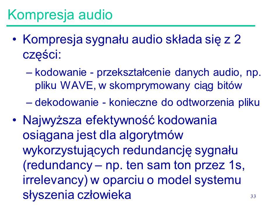 33 Kompresja audio Kompresja sygnału audio składa się z 2 części: –kodowanie - przekształcenie danych audio, np. pliku WAVE, w skomprymowany ciąg bitó
