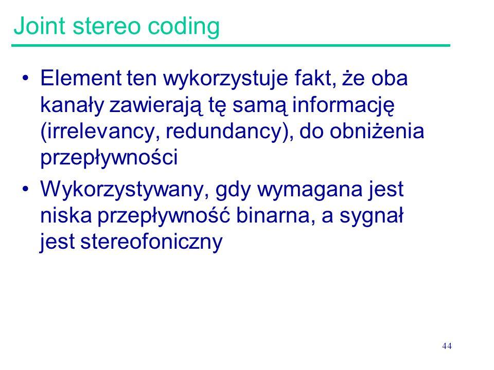 44 Joint stereo coding Element ten wykorzystuje fakt, że oba kanały zawierają tę samą informację (irrelevancy, redundancy), do obniżenia przepływności