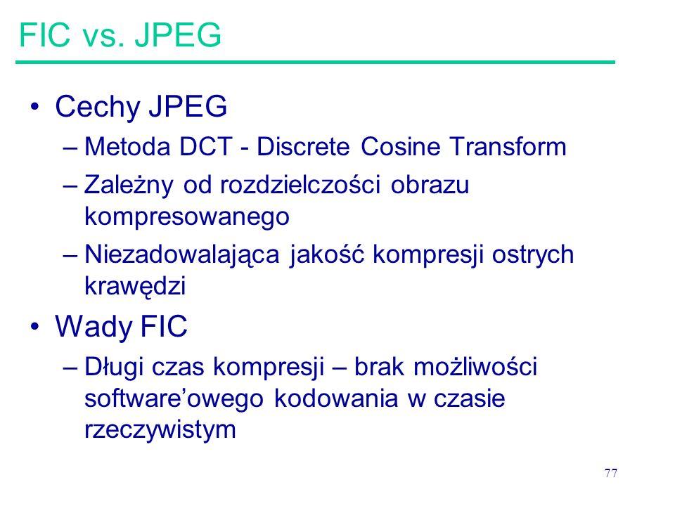 77 FIC vs. JPEG Cechy JPEG –Metoda DCT - Discrete Cosine Transform –Zależny od rozdzielczości obrazu kompresowanego –Niezadowalająca jakość kompresji
