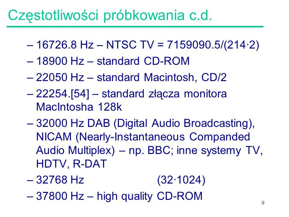 9 Częstotliwości próbkowania c.d. –16726.8 Hz – NTSC TV = 7159090.5/(214·2) –18900 Hz – standard CD-ROM –22050 Hz – standard Macintosh, CD/2 –22254.[5