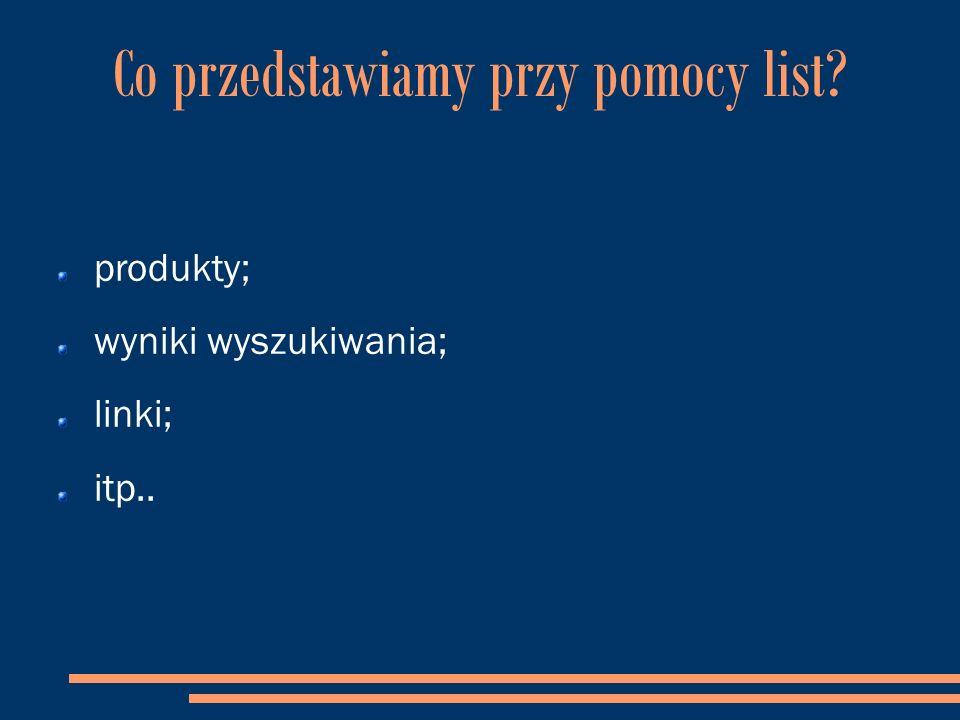 Co przedstawiamy przy pomocy list produkty; wyniki wyszukiwania; linki; itp..