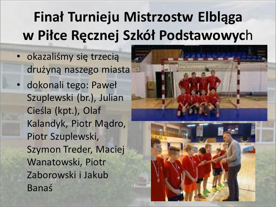 Finał Turnieju Mistrzostw Elbląga w Piłce Ręcznej Szkół Podstawowych okazaliśmy się trzecią drużyną naszego miasta dokonali tego: Paweł Szuplewski (br
