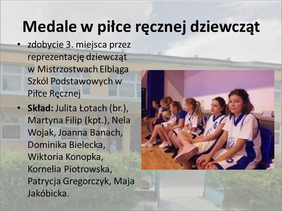 Medale w piłce ręcznej dziewcząt zdobycie 3. miejsca przez reprezentację dziewcząt w Mistrzostwach Elbląga Szkól Podstawowych w Piłce Ręcznej Skład: J