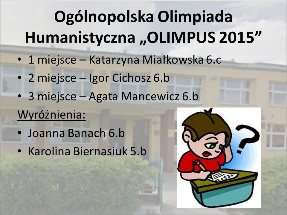 """Ogólnopolska Olimpiada Humanistyczna """"OLIMPUS 2015"""" 1 miejsce – Katarzyna Miałkowska 6.c 2 miejsce – Igor Cichosz 6.b 3 miejsce – Agata Mancewicz 6.b"""