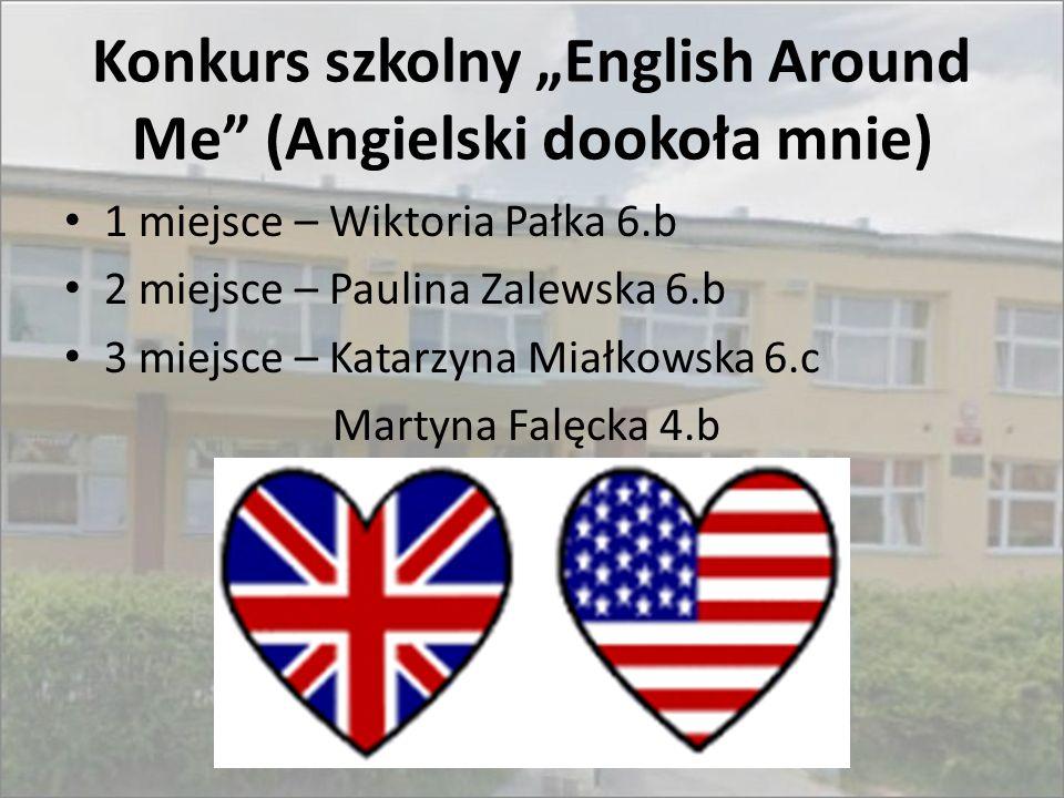 """Konkurs szkolny """"English Around Me"""" (Angielski dookoła mnie) 1 miejsce – Wiktoria Pałka 6.b 2 miejsce – Paulina Zalewska 6.b 3 miejsce – Katarzyna Mia"""