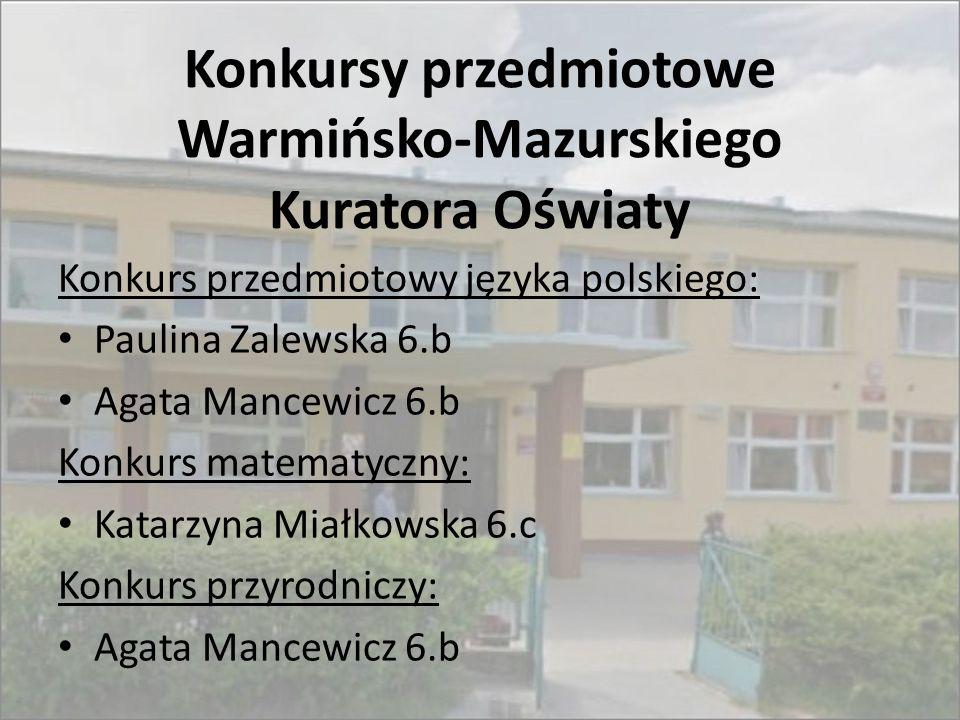 Konkursy przedmiotowe Warmińsko-Mazurskiego Kuratora Oświaty Konkurs przedmiotowy języka polskiego: Paulina Zalewska 6.b Agata Mancewicz 6.b Konkurs m
