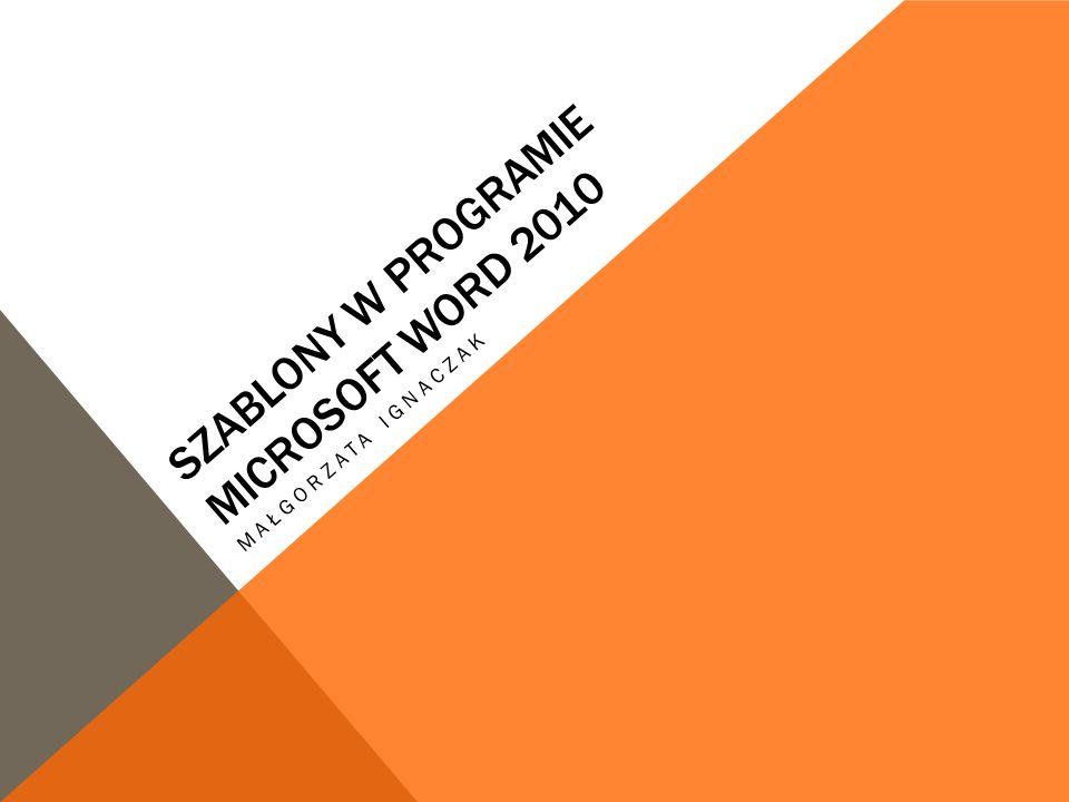 SZABLONY W PROGRAMIE MICROSOFT WORD 2010 MAŁGORZATA IGNACZAK