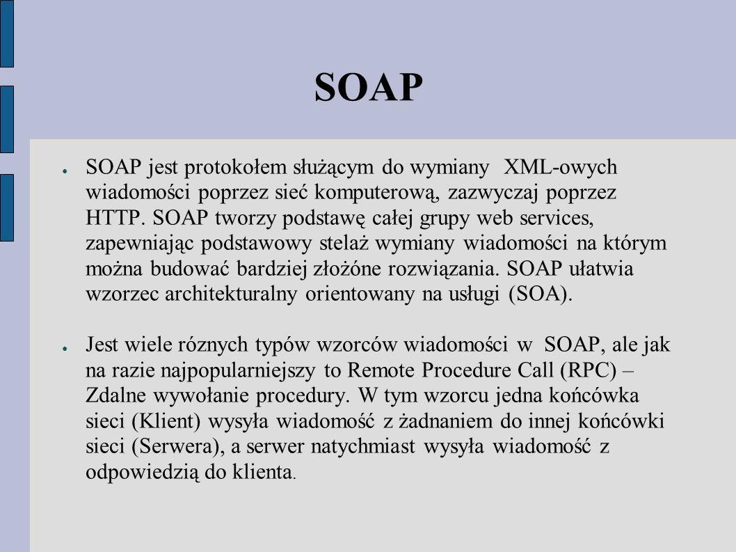 SOAP ● SOAP jest protokołem służącym do wymiany XML-owych wiadomości poprzez sieć komputerową, zazwyczaj poprzez HTTP.