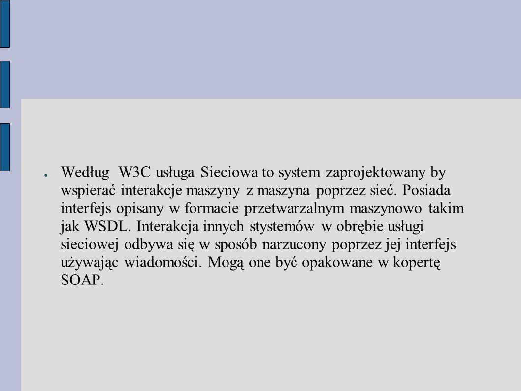 ● Według W3C usługa Sieciowa to system zaprojektowany by wspierać interakcje maszyny z maszyna poprzez sieć.