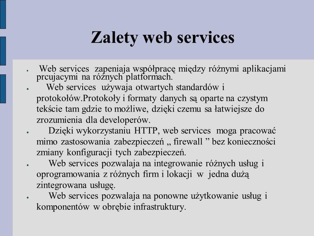 Zalety web services ● Web services zapeniaja współpracę między różnymi aplikacjami prcujacymi na różnych platformach.