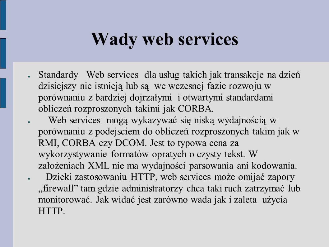 Wady web services ● Standardy Web services dla usług takich jak transakcje na dzień dzisiejszy nie istnieją lub są we wczesnej fazie rozwoju w porównaniu z bardziej dojrzałymi i otwartymi standardami obliczeń rozproszonych takimi jak CORBA.