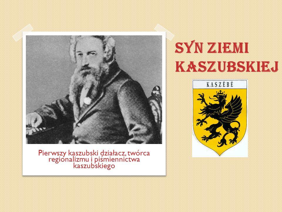 SYN ZIEMI KASZUBSKIEJ Pierwszy kaszubski działacz, twórca regionalizmu i piśmiennictwa kaszubskiego