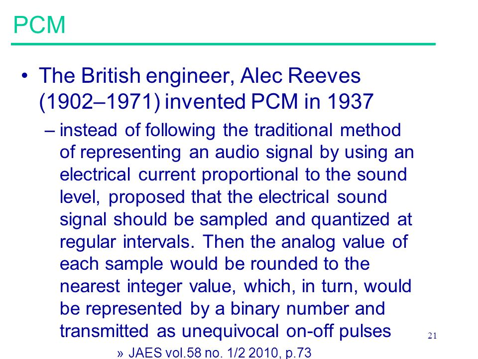 21 PCM The British engineer, Alec Reeves (1902–1971) invented PCM in 1937 –instead of following the traditional method of representing an audio signal by using an electrical current proportional to the sound level, proposed that the electrical sound signal should be sampled and quantized at regular intervals.