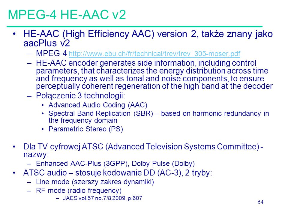64 MPEG-4 HE-AAC v2 HE-AAC (High Efficiency AAC) version 2, także znany jako aacPlus v2 –MPEG-4 http://www.ebu.ch/fr/technical/trev/trev_305-moser.pdfhttp://www.ebu.ch/fr/technical/trev/trev_305-moser.pdf –HE-AAC encoder generates side information, including control parameters, that characterizes the energy distribution across time and frequency as well as tonal and noise components, to ensure perceptually coherent regeneration of the high band at the decoder –Połączenie 3 technologii: Advanced Audio Coding (AAC) Spectral Band Replication (SBR) – based on harmonic redundancy in the frequency domain Parametric Stereo (PS) Dla TV cyfrowej ATSC (Advanced Television Systems Committee) - nazwy: –Enhanced AAC-Plus (3GPP), Dolby Pulse (Dolby) ATSC audio – stosuje kodowanie DD (AC-3), 2 tryby: –Line mode (szerszy zakres dynamiki) –RF mode (radio frequency) –JAES vol.57 no.7/8 2009, p.607
