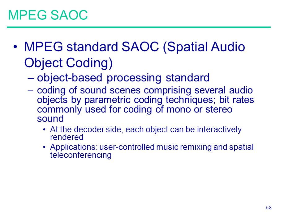 68 MPEG SAOC MPEG standard SAOC (Spatial Audio Object Coding) –object-based processing standard –coding of sound scenes comprising several audio objects by parametric coding techniques; bit rates commonly used for coding of mono or stereo sound At the decoder side, each object can be interactively rendered Applications: user-controlled music remixing and spatial teleconferencing