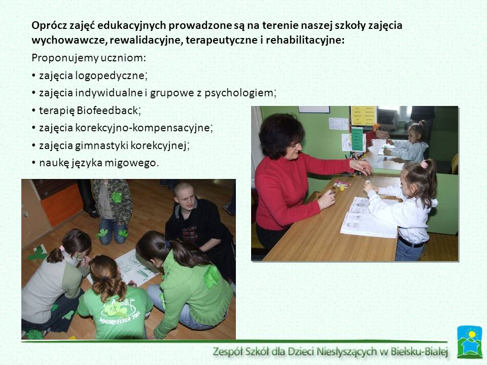 Oprócz zajęć edukacyjnych prowadzone są na terenie naszej szkoły zajęcia wychowawcze, rewalidacyjne, terapeutyczne i rehabilitacyjne: Proponujemy uczniom: zajęcia logopedyczne ; zajęcia indywidualne i grupowe z psychologiem ; terapię Biofeedback ; zajęcia korekcyjno-kompensacyjne ; zajęcia gimnastyki korekcyjnej ; naukę języka migowego.