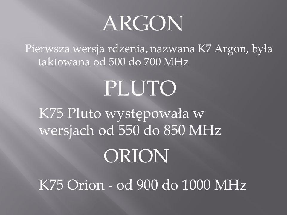 Pierwsza wersja rdzenia, nazwana K7 Argon, była taktowana od 500 do 700 MHz PLUTO K75 Pluto występowała w wersjach od 550 do 850 MHz ORION K75 Orion - od 900 do 1000 MHz ARGON