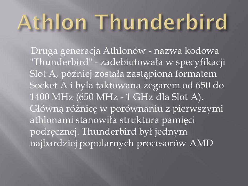 Druga generacja Athlonów - nazwa kodowa Thunderbird - zadebiutowała w specyfikacji Slot A, później została zastąpiona formatem Socket A i była taktowana zegarem od 650 do 1400 MHz (650 MHz - 1 GHz dla Slot A).