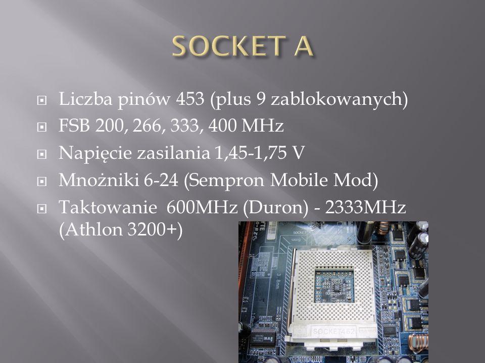  Liczba pinów 453 (plus 9 zablokowanych)  FSB 200, 266, 333, 400 MHz  Napięcie zasilania 1,45-1,75 V  Mnożniki 6-24 (Sempron Mobile Mod)  Taktowanie 600MHz (Duron) - 2333MHz (Athlon 3200+)