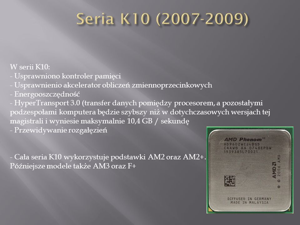 W serii K10: - Usprawniono kontroler pamięci - Usprawnienio akcelerator obliczeń zmiennoprzecinkowych - Energooszczędność - HyperTransport 3.0 (transfer danych pomiędzy procesorem, a pozostałymi podzespołami komputera będzie szybszy niż w dotychczasowych wersjach tej magistrali i wyniesie maksymalnie 10,4 GB / sekundę - Przewidywanie rozgałęzień - Cała seria K10 wykorzystuje podstawki AM2 oraz AM2+.