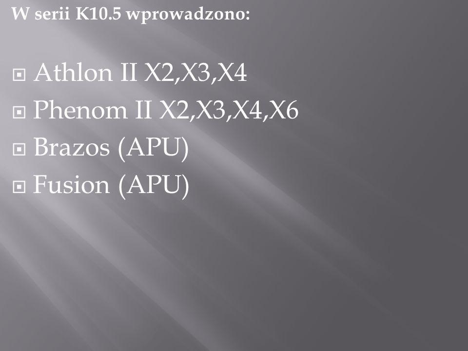 W serii K10.5 wprowadzono:  Athlon II X2,X3,X4  Phenom II X2,X3,X4,X6  Brazos (APU)  Fusion (APU)