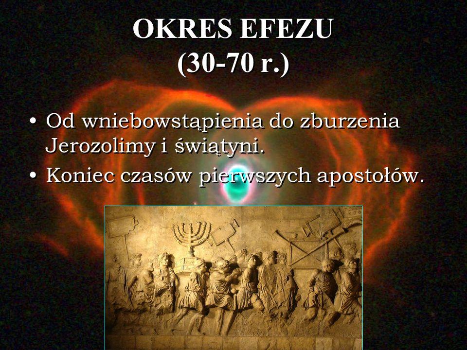 OKRES EFEZU (30-70 r.) Od wniebowstąpienia do zburzenia Jerozolimy i świątyni.