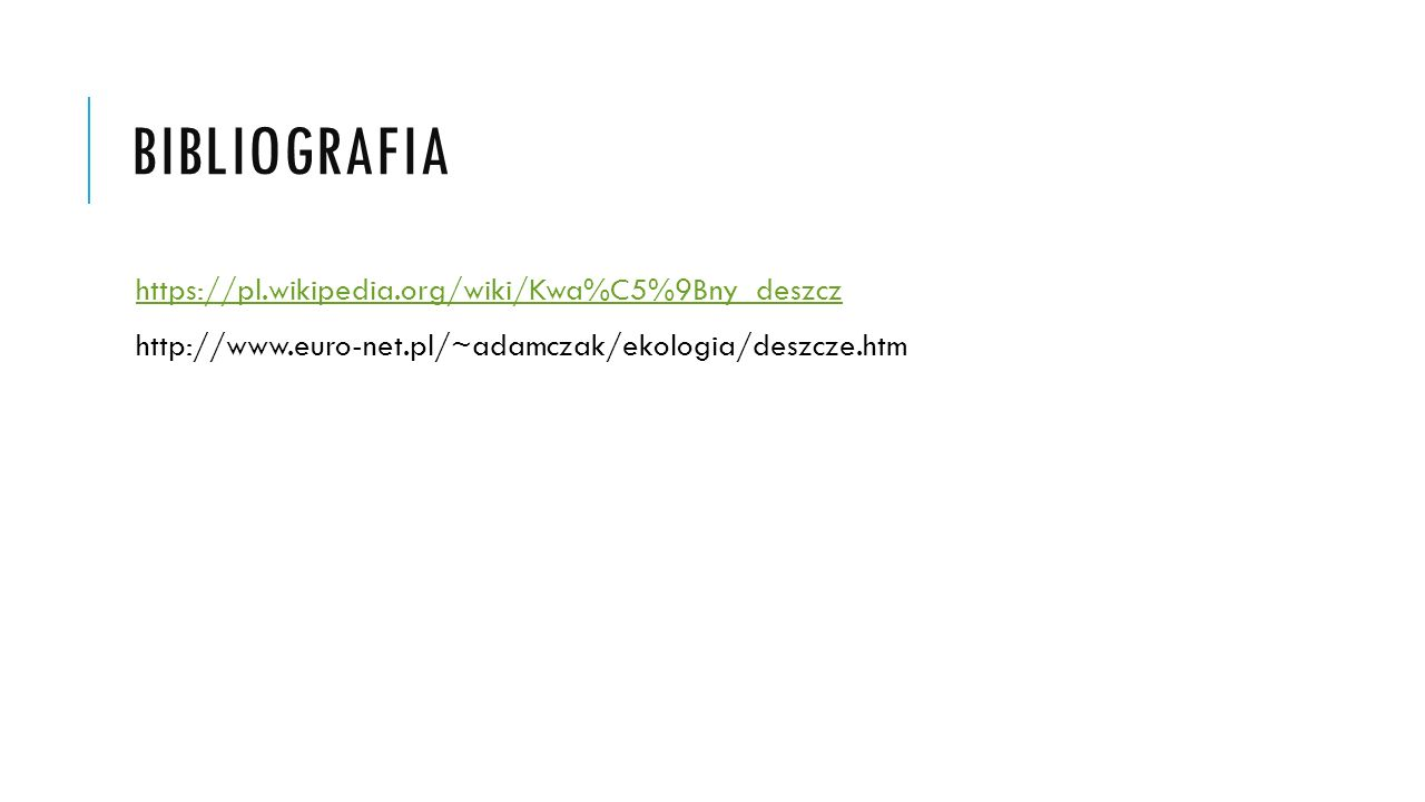 BIBLIOGRAFIA https://pl.wikipedia.org/wiki/Kwa%C5%9Bny_deszcz http://www.euro-net.pl/~adamczak/ekologia/deszcze.htm