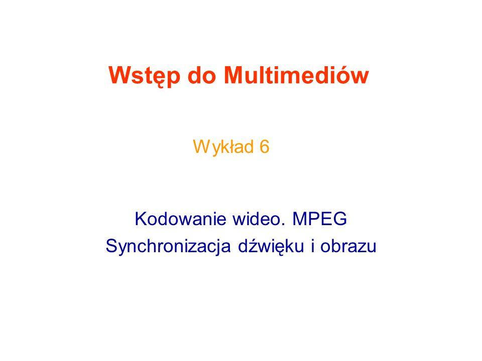Wstęp do Multimediów Kodowanie wideo. MPEG Synchronizacja dźwięku i obrazu Wykład 6