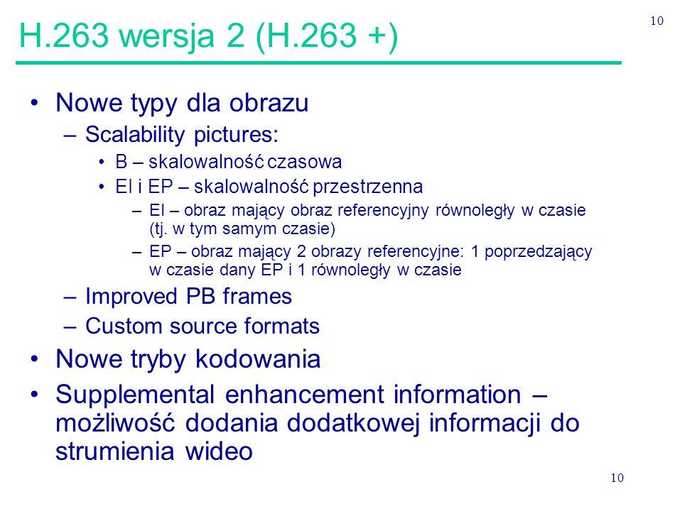 10 H.263 wersja 2 (H.263 +) Nowe typy dla obrazu –Scalability pictures: B – skalowalność czasowa EI i EP – skalowalność przestrzenna –EI – obraz mający obraz referencyjny równoległy w czasie (tj.
