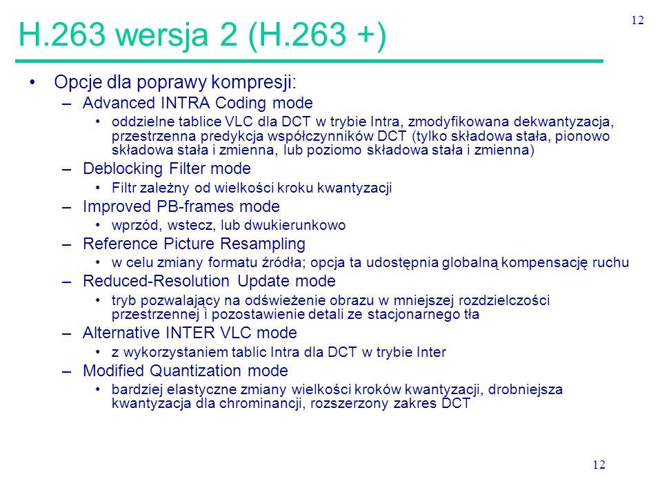 12 H.263 wersja 2 (H.263 +) Opcje dla poprawy kompresji: –Advanced INTRA Coding mode oddzielne tablice VLC dla DCT w trybie Intra, zmodyfikowana dekwantyzacja, przestrzenna predykcja współczynników DCT (tylko składowa stała, pionowo składowa stała i zmienna, lub poziomo składowa stała i zmienna) –Deblocking Filter mode Filtr zależny od wielkości kroku kwantyzacji –Improved PB-frames mode wprzód, wstecz, lub dwukierunkowo –Reference Picture Resampling w celu zmiany formatu źródła; opcja ta udostępnia globalną kompensację ruchu –Reduced-Resolution Update mode tryb pozwalający na odświeżenie obrazu w mniejszej rozdzielczości przestrzennej i pozostawienie detali ze stacjonarnego tła –Alternative INTER VLC mode z wykorzystaniem tablic Intra dla DCT w trybie Inter –Modified Quantization mode bardziej elastyczne zmiany wielkości kroków kwantyzacji, drobniejsza kwantyzacja dla chrominancji, rozszerzony zakres DCT