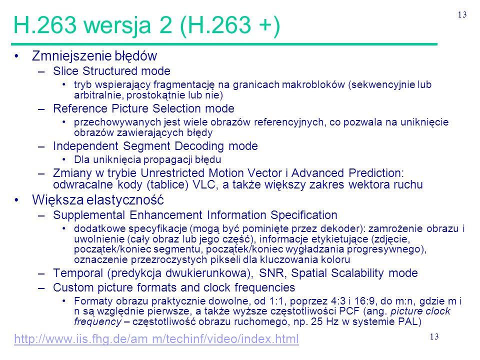 13 H.263 wersja 2 (H.263 +) Zmniejszenie błędów –Slice Structured mode tryb wspierający fragmentację na granicach makrobloków (sekwencyjnie lub arbitralnie, prostokątnie lub nie) –Reference Picture Selection mode przechowywanych jest wiele obrazów referencyjnych, co pozwala na uniknięcie obrazów zawierających błędy –Independent Segment Decoding mode Dla uniknięcia propagacji błędu –Zmiany w trybie Unrestricted Motion Vector i Advanced Prediction: odwracalne kody (tablice) VLC, a także większy zakres wektora ruchu Większa elastyczność –Supplemental Enhancement Information Specification dodatkowe specyfikacje (mogą być pominięte przez dekoder): zamrożenie obrazu i uwolnienie (cały obraz lub jego część), informacje etykietujące (zdjęcie, początek/koniec segmentu, początek/koniec wygładzania progresywnego), oznaczenie przezroczystych pikseli dla kluczowania koloru –Temporal (predykcja dwukierunkowa), SNR, Spatial Scalability mode –Custom picture formats and clock frequencies Formaty obrazu praktycznie dowolne, od 1:1, poprzez 4:3 i 16:9, do m:n, gdzie m i n są względnie pierwsze, a także wyższe częstotliwości PCF (ang.