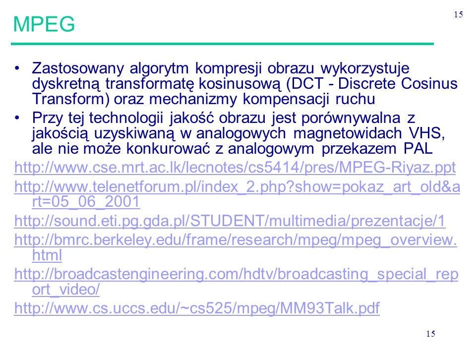 15 MPEG Zastosowany algorytm kompresji obrazu wykorzystuje dyskretną transformatę kosinusową (DCT - Discrete Cosinus Transform) oraz mechanizmy kompensacji ruchu Przy tej technologii jakość obrazu jest porównywalna z jakością uzyskiwaną w analogowych magnetowidach VHS, ale nie może konkurować z analogowym przekazem PAL http://www.cse.mrt.ac.lk/lecnotes/cs5414/pres/MPEG-Riyaz.ppt http://www.telenetforum.pl/index_2.php?show=pokaz_art_old&a rt=05_06_2001 http://sound.eti.pg.gda.pl/STUDENT/multimedia/prezentacje/1 http://bmrc.berkeley.edu/frame/research/mpeg/mpeg_overview.