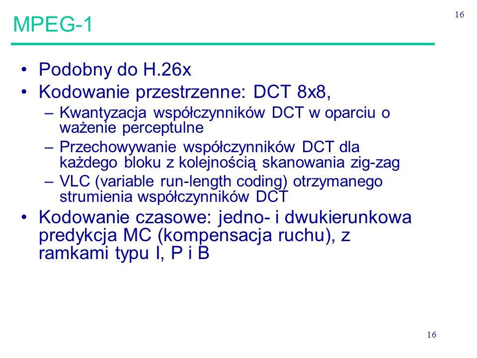 16 MPEG-1 Podobny do H.26x Kodowanie przestrzenne: DCT 8x8, –Kwantyzacja współczynników DCT w oparciu o ważenie perceptulne –Przechowywanie współczynników DCT dla każdego bloku z kolejnością skanowania zig-zag –VLC (variable run-length coding) otrzymanego strumienia współczynników DCT Kodowanie czasowe: jedno- i dwukierunkowa predykcja MC (kompensacja ruchu), z ramkami typu I, P i B