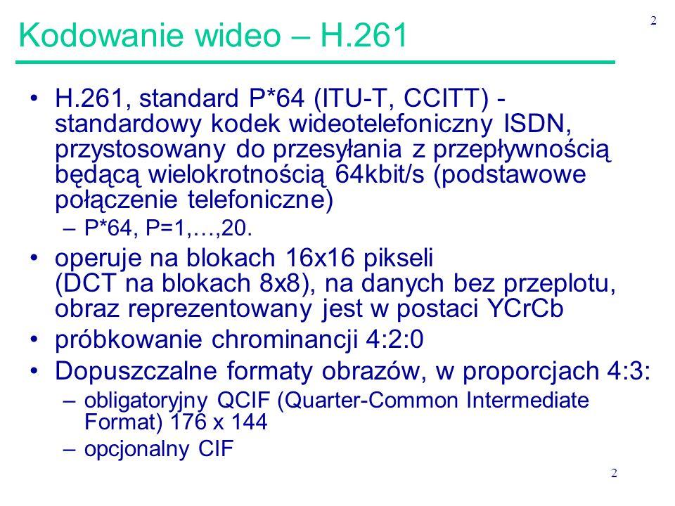 2 2 Kodowanie wideo – H.261 H.261, standard P*64 (ITU-T, CCITT) - standardowy kodek wideotelefoniczny ISDN, przystosowany do przesyłania z przepływnością będącą wielokrotnością 64kbit/s (podstawowe połączenie telefoniczne) –P*64, P=1,…,20.