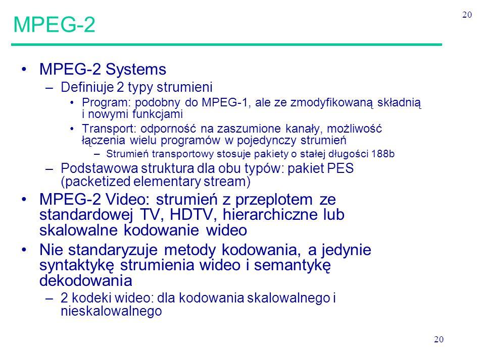 20 MPEG-2 MPEG-2 Systems –Definiuje 2 typy strumieni Program: podobny do MPEG-1, ale ze zmodyfikowaną składnią i nowymi funkcjami Transport: odporność na zaszumione kanały, możliwość łączenia wielu programów w pojedynczy strumień –Strumień transportowy stosuje pakiety o stałej długości 188b –Podstawowa struktura dla obu typów: pakiet PES (packetized elementary stream) MPEG-2 Video: strumień z przeplotem ze standardowej TV, HDTV, hierarchiczne lub skalowalne kodowanie wideo Nie standaryzuje metody kodowania, a jedynie syntaktykę strumienia wideo i semantykę dekodowania –2 kodeki wideo: dla kodowania skalowalnego i nieskalowalnego