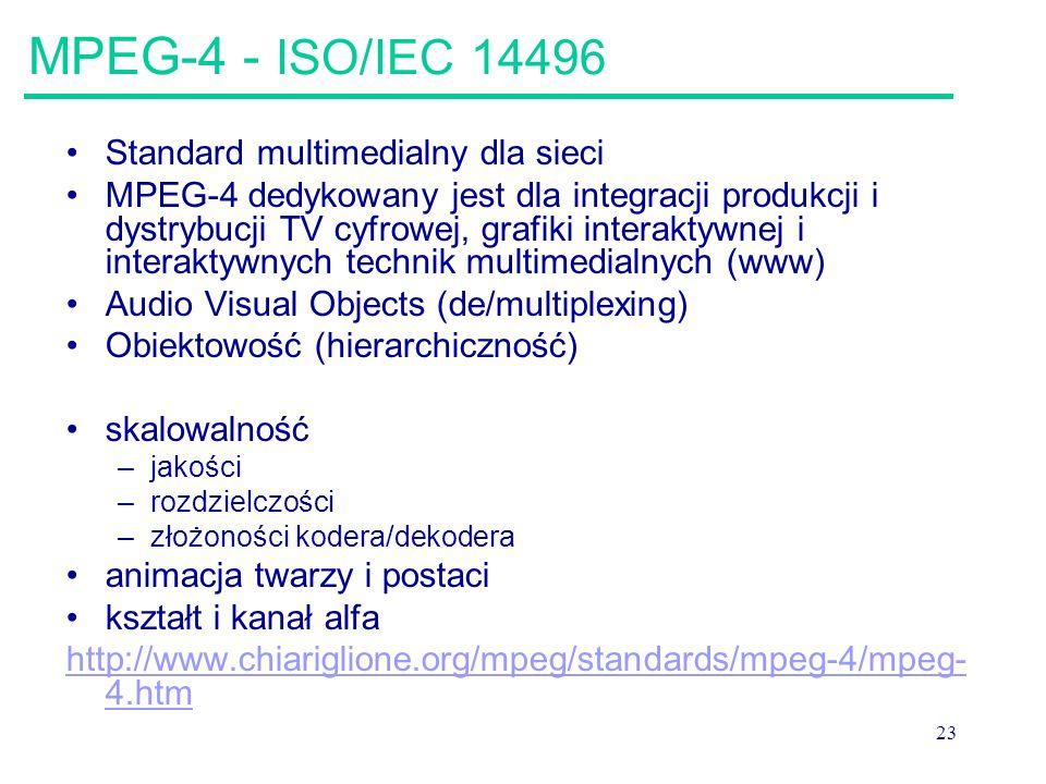 23 MPEG-4 - ISO/IEC 14496 Standard multimedialny dla sieci MPEG-4 dedykowany jest dla integracji produkcji i dystrybucji TV cyfrowej, grafiki interaktywnej i interaktywnych technik multimedialnych (www) Audio Visual Objects (de/multiplexing) Obiektowość (hierarchiczność) skalowalność –jakości –rozdzielczości –złożoności kodera/dekodera animacja twarzy i postaci kształt i kanał alfa http://www.chiariglione.org/mpeg/standards/mpeg-4/mpeg- 4.htm
