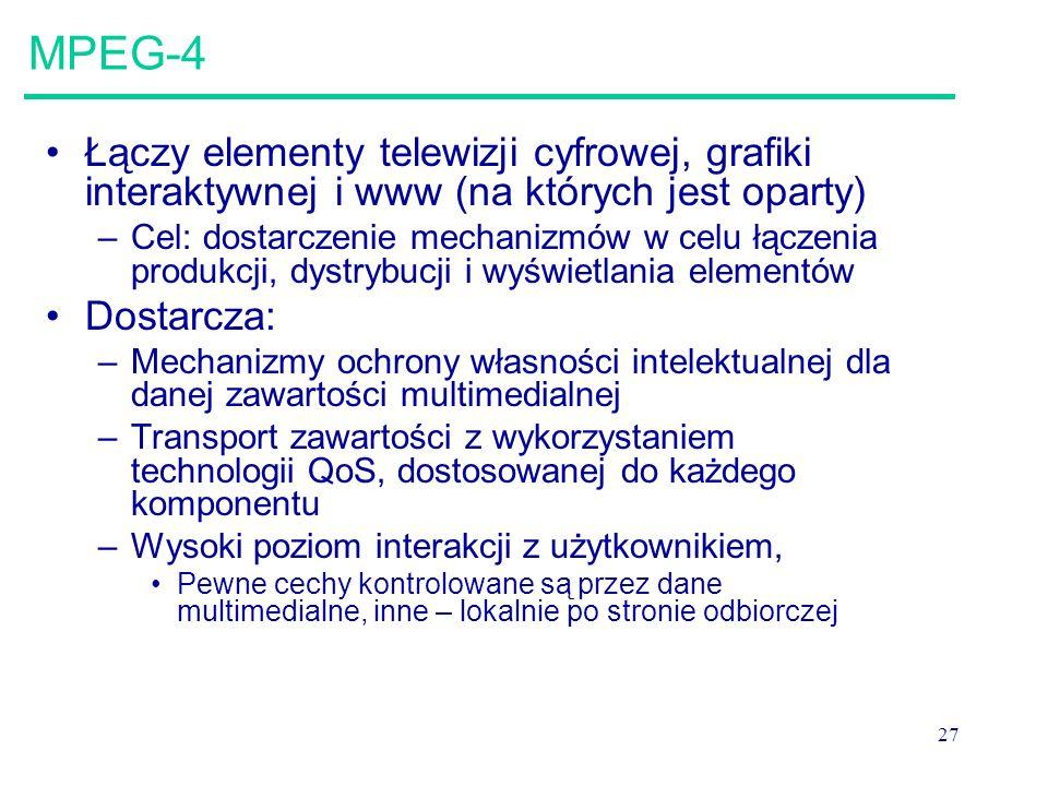 27 MPEG-4 Łączy elementy telewizji cyfrowej, grafiki interaktywnej i www (na których jest oparty) –Cel: dostarczenie mechanizmów w celu łączenia produkcji, dystrybucji i wyświetlania elementów Dostarcza: –Mechanizmy ochrony własności intelektualnej dla danej zawartości multimedialnej –Transport zawartości z wykorzystaniem technologii QoS, dostosowanej do każdego komponentu –Wysoki poziom interakcji z użytkownikiem, Pewne cechy kontrolowane są przez dane multimedialne, inne – lokalnie po stronie odbiorczej