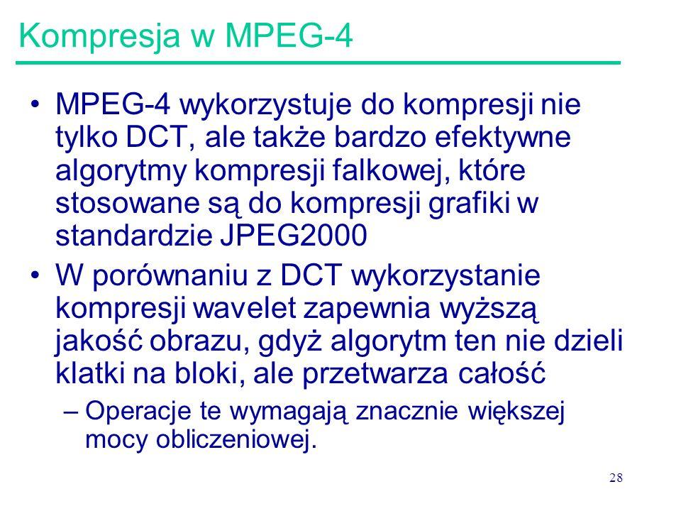 28 Kompresja w MPEG-4 MPEG-4 wykorzystuje do kompresji nie tylko DCT, ale także bardzo efektywne algorytmy kompresji falkowej, które stosowane są do kompresji grafiki w standardzie JPEG2000 W porównaniu z DCT wykorzystanie kompresji wavelet zapewnia wyższą jakość obrazu, gdyż algorytm ten nie dzieli klatki na bloki, ale przetwarza całość –Operacje te wymagają znacznie większej mocy obliczeniowej.