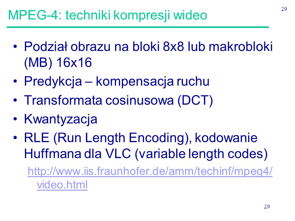 29 MPEG-4: techniki kompresji wideo Podział obrazu na bloki 8x8 lub makrobloki (MB) 16x16 Predykcja – kompensacja ruchu Transformata cosinusowa (DCT) Kwantyzacja RLE (Run Length Encoding), kodowanie Huffmana dla VLC (variable length codes) http://www.iis.fraunhofer.de/amm/techinf/mpeg4/ video.html
