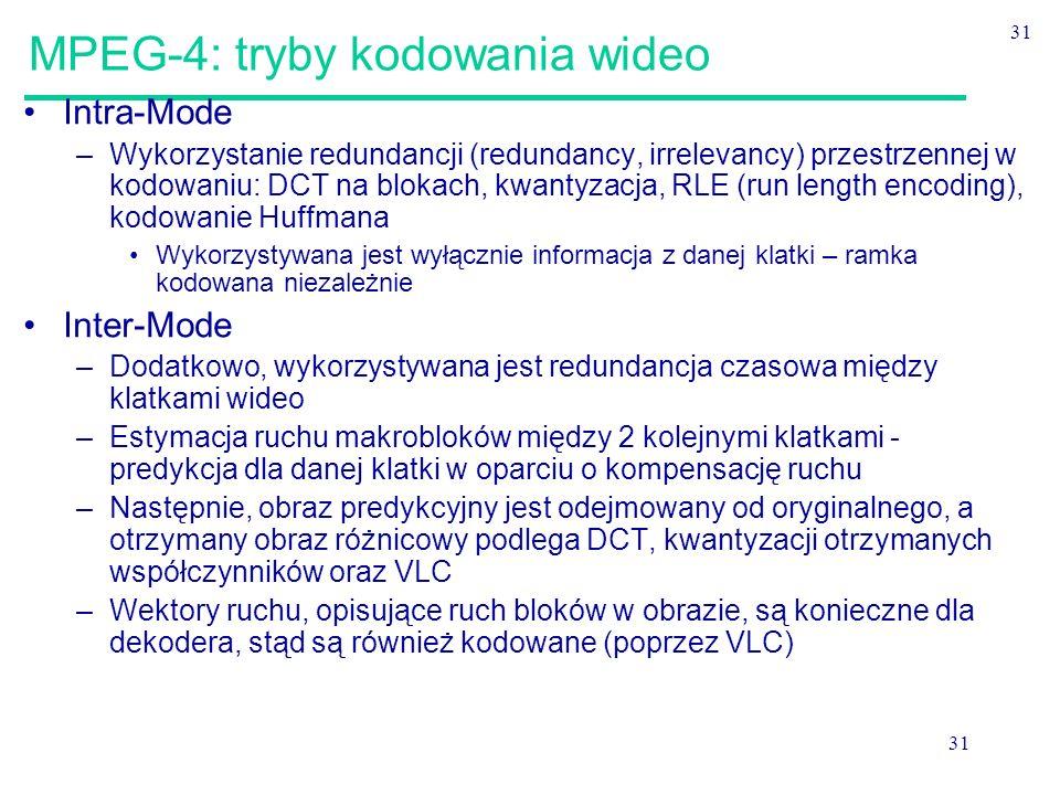 31 MPEG-4: tryby kodowania wideo Intra-Mode –Wykorzystanie redundancji (redundancy, irrelevancy) przestrzennej w kodowaniu: DCT na blokach, kwantyzacja, RLE (run length encoding), kodowanie Huffmana Wykorzystywana jest wyłącznie informacja z danej klatki – ramka kodowana niezależnie Inter-Mode –Dodatkowo, wykorzystywana jest redundancja czasowa między klatkami wideo –Estymacja ruchu makrobloków między 2 kolejnymi klatkami - predykcja dla danej klatki w oparciu o kompensację ruchu –Następnie, obraz predykcyjny jest odejmowany od oryginalnego, a otrzymany obraz różnicowy podlega DCT, kwantyzacji otrzymanych współczynników oraz VLC –Wektory ruchu, opisujące ruch bloków w obrazie, są konieczne dla dekodera, stąd są również kodowane (poprzez VLC)