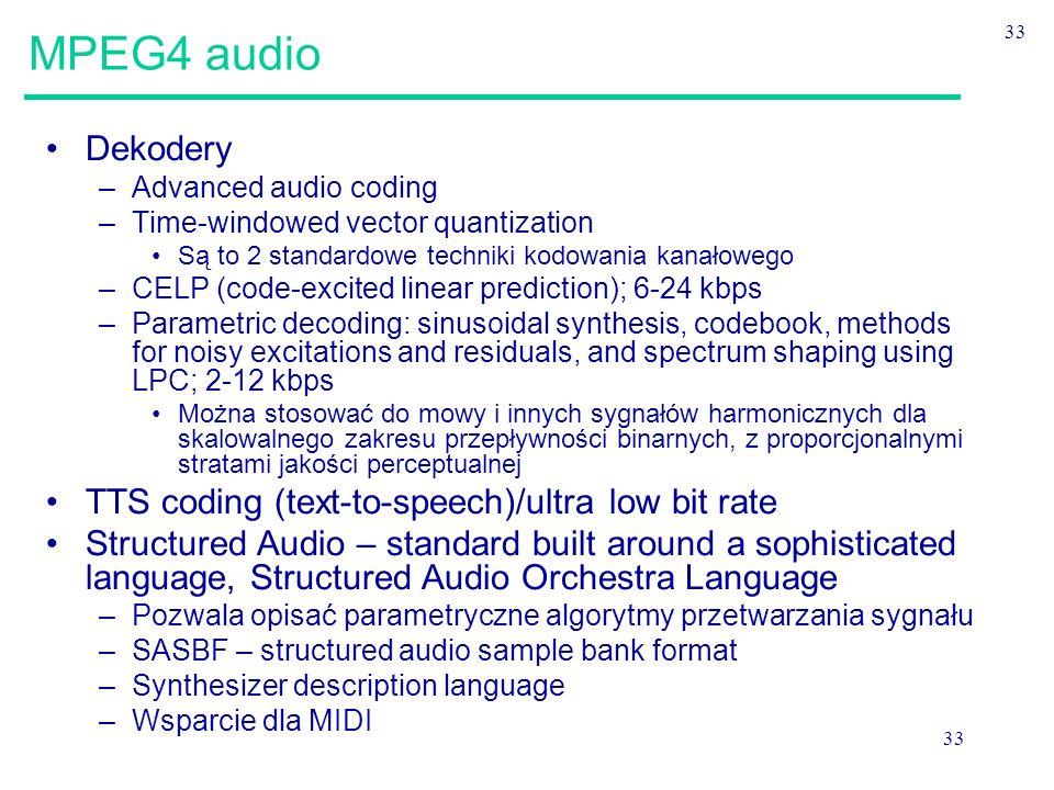 33 MPEG4 audio Dekodery –Advanced audio coding –Time-windowed vector quantization Są to 2 standardowe techniki kodowania kanałowego –CELP (code-excited linear prediction); 6-24 kbps –Parametric decoding: sinusoidal synthesis, codebook, methods for noisy excitations and residuals, and spectrum shaping using LPC; 2-12 kbps Można stosować do mowy i innych sygnałów harmonicznych dla skalowalnego zakresu przepływności binarnych, z proporcjonalnymi stratami jakości perceptualnej TTS coding (text-to-speech)/ultra low bit rate Structured Audio – standard built around a sophisticated language, Structured Audio Orchestra Language –Pozwala opisać parametryczne algorytmy przetwarzania sygnału –SASBF – structured audio sample bank format –Synthesizer description language –Wsparcie dla MIDI