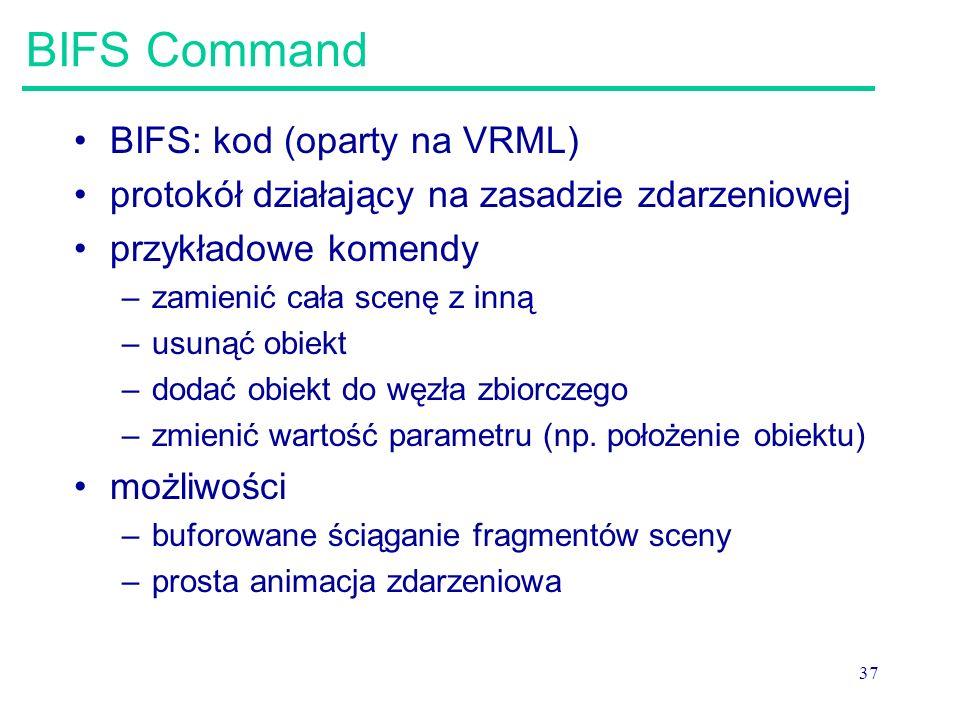 37 BIFS Command BIFS: kod (oparty na VRML) protokół działający na zasadzie zdarzeniowej przykładowe komendy –zamienić cała scenę z inną –usunąć obiekt –dodać obiekt do węzła zbiorczego –zmienić wartość parametru (np.