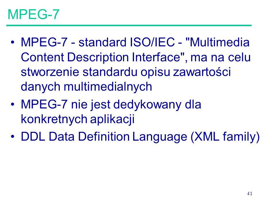 41 MPEG-7 MPEG-7 - standard ISO/IEC - Multimedia Content Description Interface , ma na celu stworzenie standardu opisu zawartości danych multimedialnych MPEG-7 nie jest dedykowany dla konkretnych aplikacji DDL Data Definition Language (XML family)