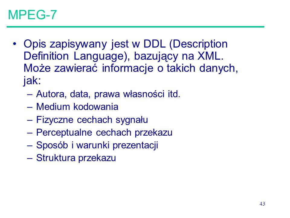 43 MPEG-7 Opis zapisywany jest w DDL (Description Definition Language), bazujący na XML.