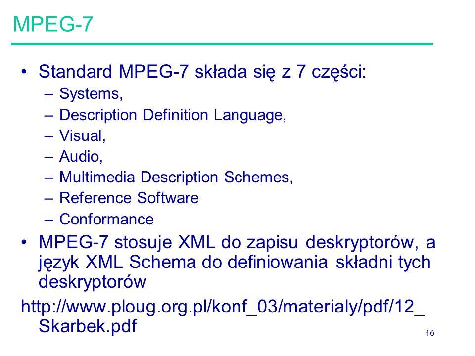 46 MPEG-7 Standard MPEG-7 składa się z 7 części: –Systems, –Description Definition Language, –Visual, –Audio, –Multimedia Description Schemes, –Reference Software –Conformance MPEG-7 stosuje XML do zapisu deskryptorów, a język XML Schema do definiowania składni tych deskryptorów http://www.ploug.org.pl/konf_03/materialy/pdf/12_ Skarbek.pdf